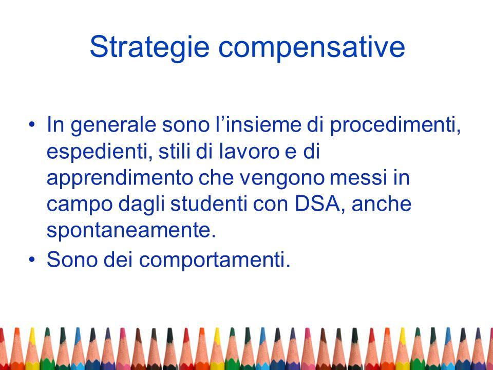 Strategie compensative In generale sono linsieme di procedimenti, espedienti, stili di lavoro e di apprendimento che vengono messi in campo dagli stud