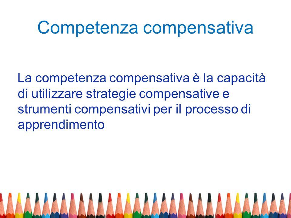 Competenza compensativa La competenza compensativa è la capacità di utilizzare strategie compensative e strumenti compensativi per il processo di appr