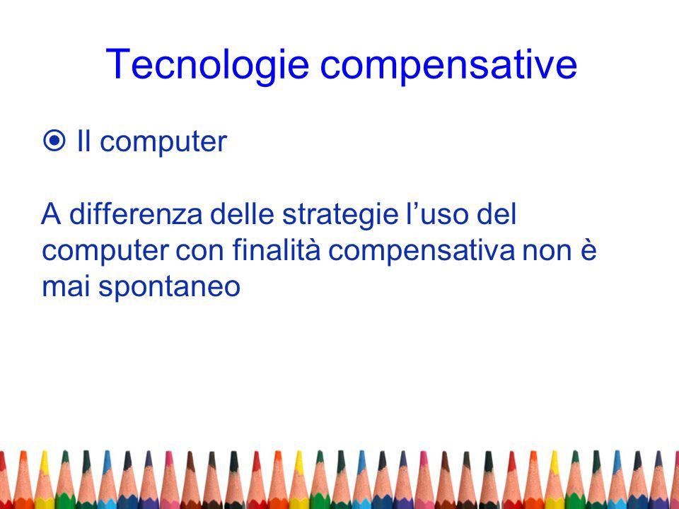 Tecnologie compensative Il computer A differenza delle strategie luso del computer con finalità compensativa non è mai spontaneo