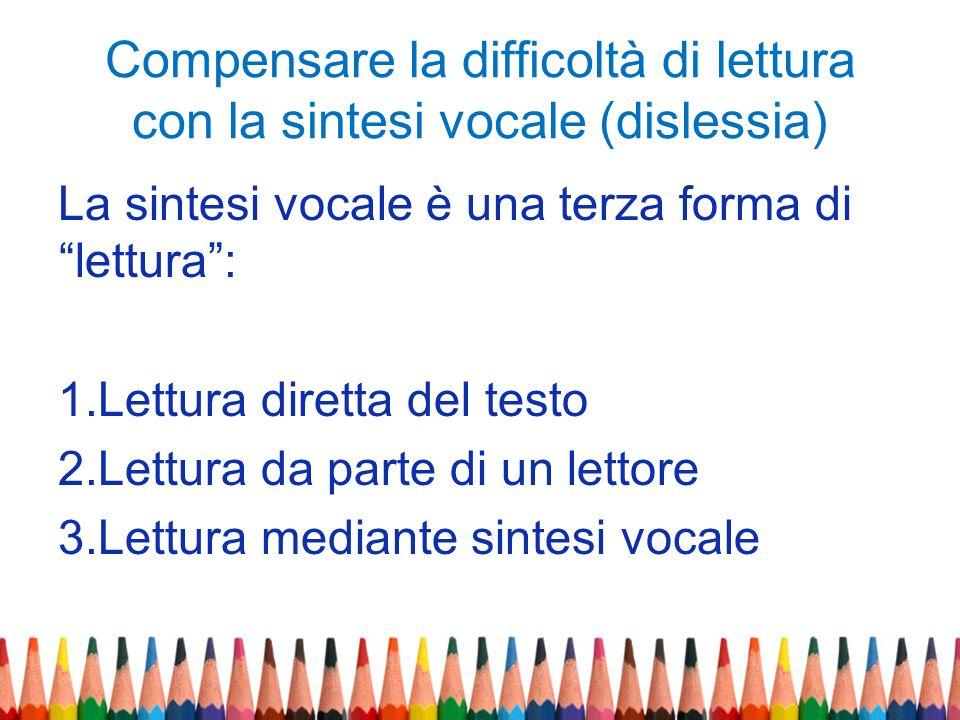 Compensare la difficoltà di lettura con la sintesi vocale (dislessia) La sintesi vocale è una terza forma di lettura: 1.Lettura diretta del testo 2.Le