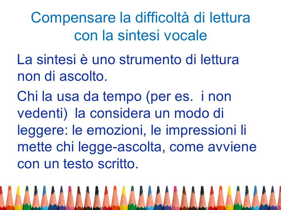 Compensare la difficoltà di lettura con la sintesi vocale La sintesi è uno strumento di lettura non di ascolto. Chi la usa da tempo (per es. i non ved