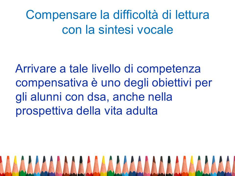 Compensare la difficoltà di lettura con la sintesi vocale Arrivare a tale livello di competenza compensativa è uno degli obiettivi per gli alunni con