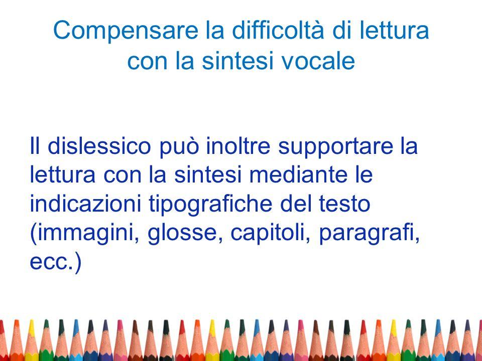 Compensare la difficoltà di lettura con la sintesi vocale Il dislessico può inoltre supportare la lettura con la sintesi mediante le indicazioni tipog