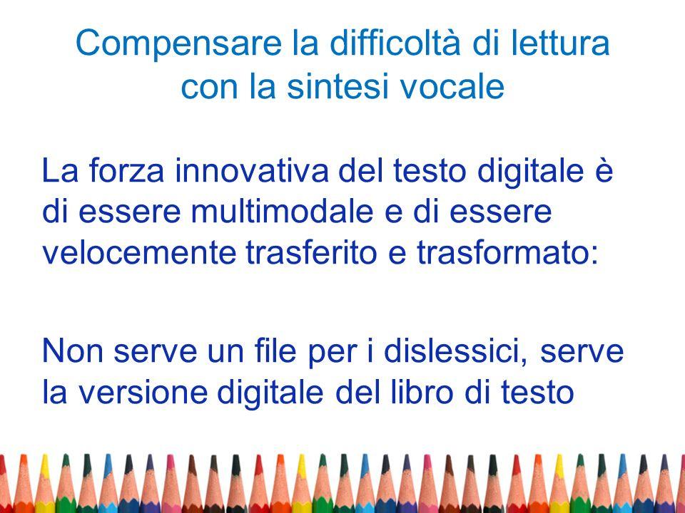 Compensare la difficoltà di lettura con la sintesi vocale La forza innovativa del testo digitale è di essere multimodale e di essere velocemente trasf
