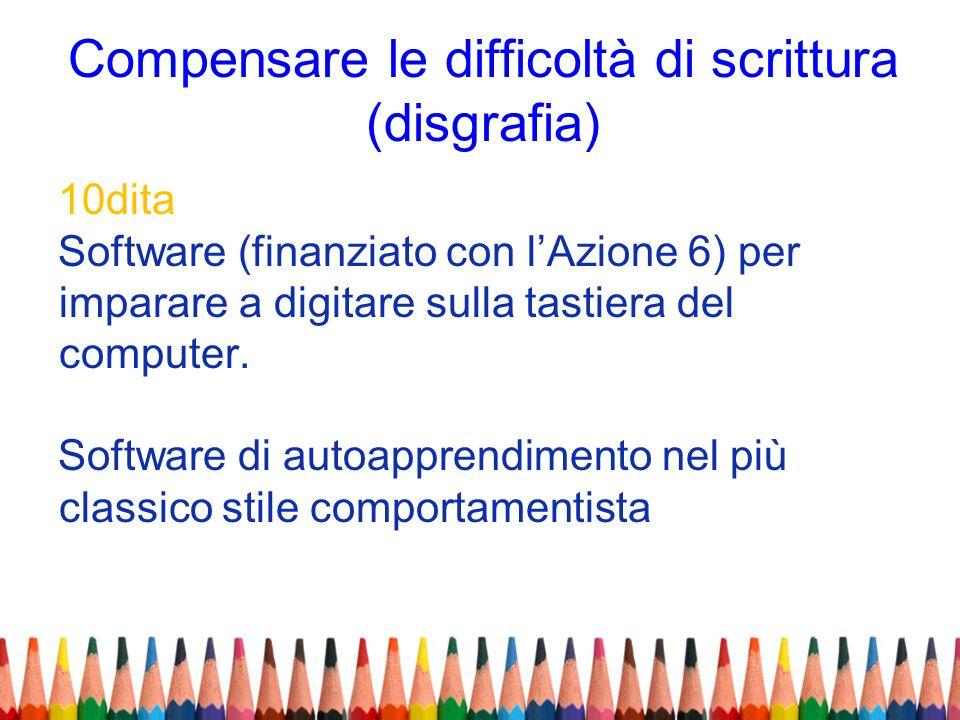 Compensare le difficoltà di scrittura (disgrafia) 10dita Software (finanziato con lAzione 6) per imparare a digitare sulla tastiera del computer. Soft