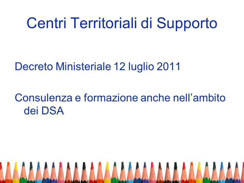 Centri Territoriali di Supporto Decreto Ministeriale 12 luglio 2011 Consulenza e formazione anche nellambito dei DSA