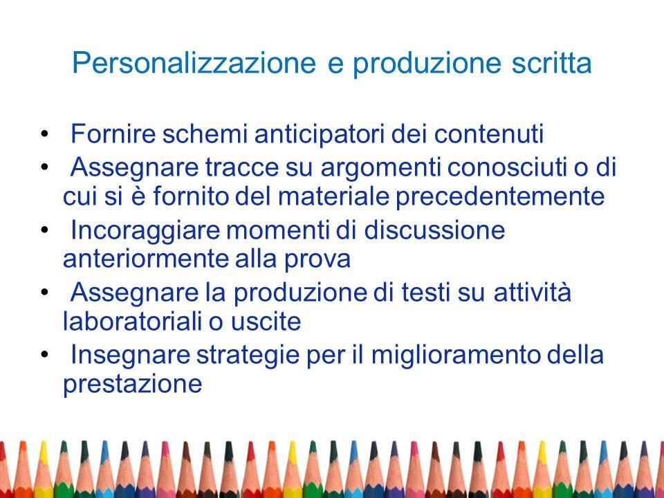 Personalizzazione e produzione scritta Fornire schemi anticipatori dei contenuti Assegnare tracce su argomenti conosciuti o di cui si è fornito del ma