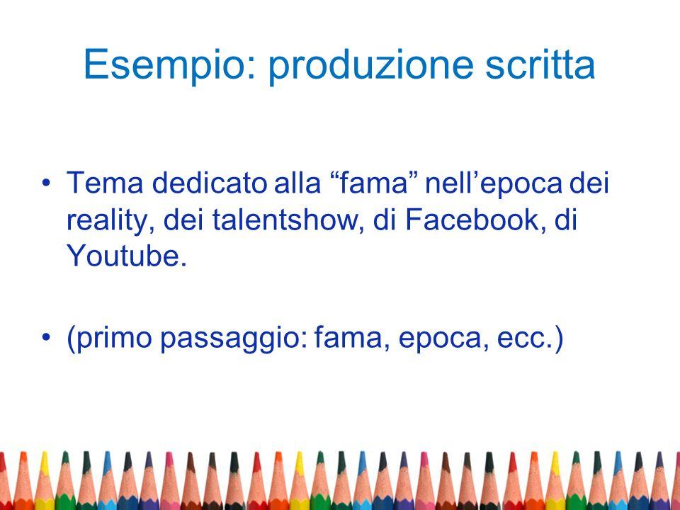 Esempio: produzione scritta Tema dedicato alla fama nellepoca dei reality, dei talentshow, di Facebook, di Youtube. (primo passaggio: fama, epoca, ecc