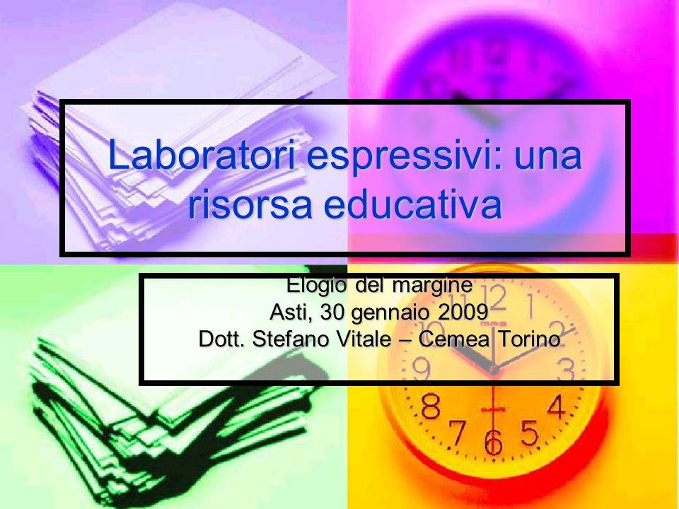 Laboratori espressivi: una risorsa educativa Elogio del margine Asti, 30 gennaio 2009 Dott. Stefano Vitale – Cemea Torino