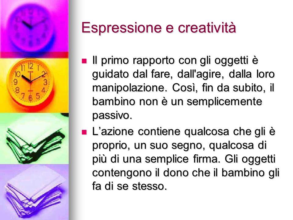 Espressione e creatività Il primo rapporto con gli oggetti è guidato dal fare, dall'agire, dalla loro manipolazione. Così, fin da subito, il bambino n