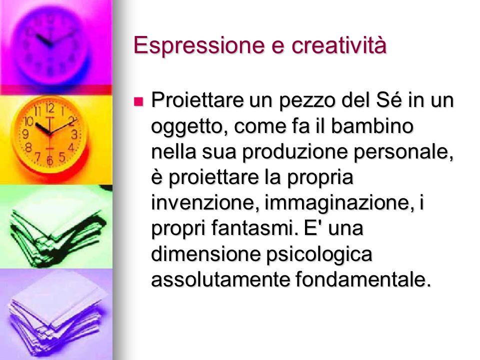 Espressione e creatività Proiettare un pezzo del Sé in un oggetto, come fa il bambino nella sua produzione personale, è proiettare la propria invenzione, immaginazione, i propri fantasmi.