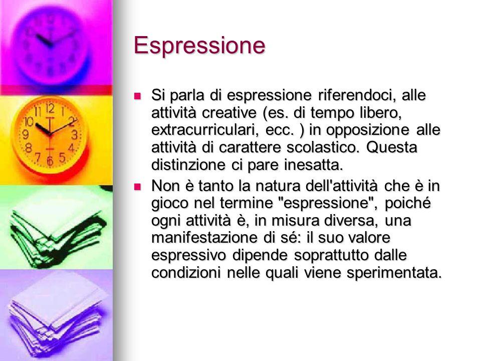 Espressione Si parla di espressione riferendoci, alle attività creative (es. di tempo libero, extracurriculari, ecc. ) in opposizione alle attività di