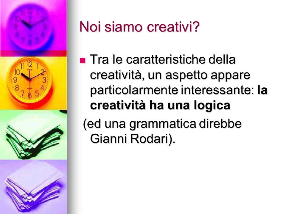 Noi siamo creativi? Tra le caratteristiche della creatività, un aspetto appare particolarmente interessante: la creatività ha una logica Tra le caratt