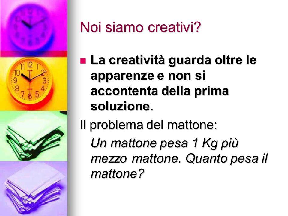 Noi siamo creativi? La creatività guarda oltre le apparenze e non si accontenta della prima soluzione. La creatività guarda oltre le apparenze e non s