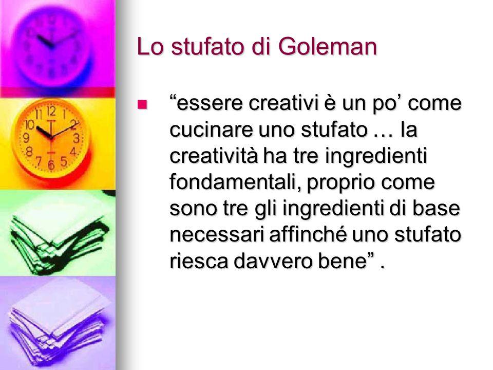 Lo stufato di Goleman essere creativi è un po come cucinare uno stufato … la creatività ha tre ingredienti fondamentali, proprio come sono tre gli ingredienti di base necessari affinché uno stufato riesca davvero bene.