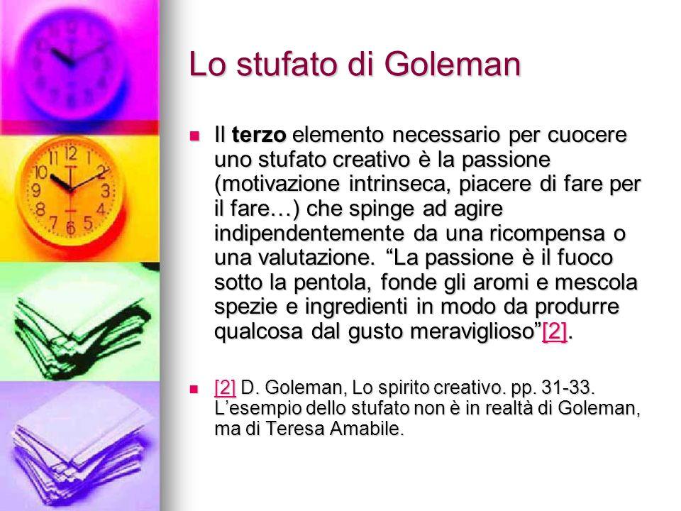 Lo stufato di Goleman Il terzo elemento necessario per cuocere uno stufato creativo è la passione (motivazione intrinseca, piacere di fare per il fare…) che spinge ad agire indipendentemente da una ricompensa o una valutazione.