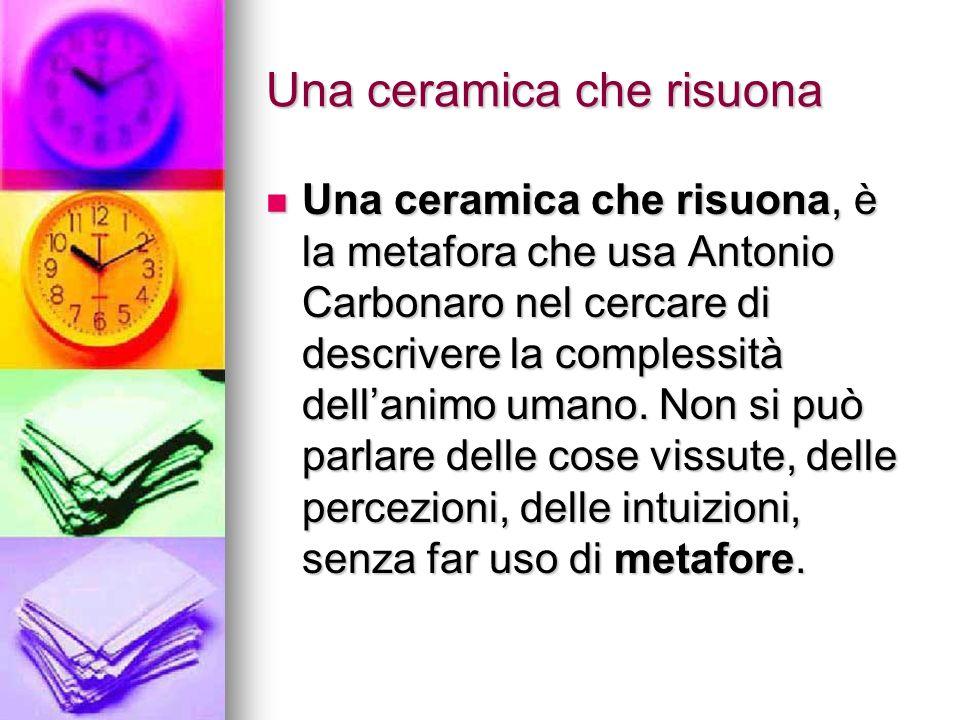 Una ceramica che risuona Una ceramica che risuona, è la metafora che usa Antonio Carbonaro nel cercare di descrivere la complessità dellanimo umano. N