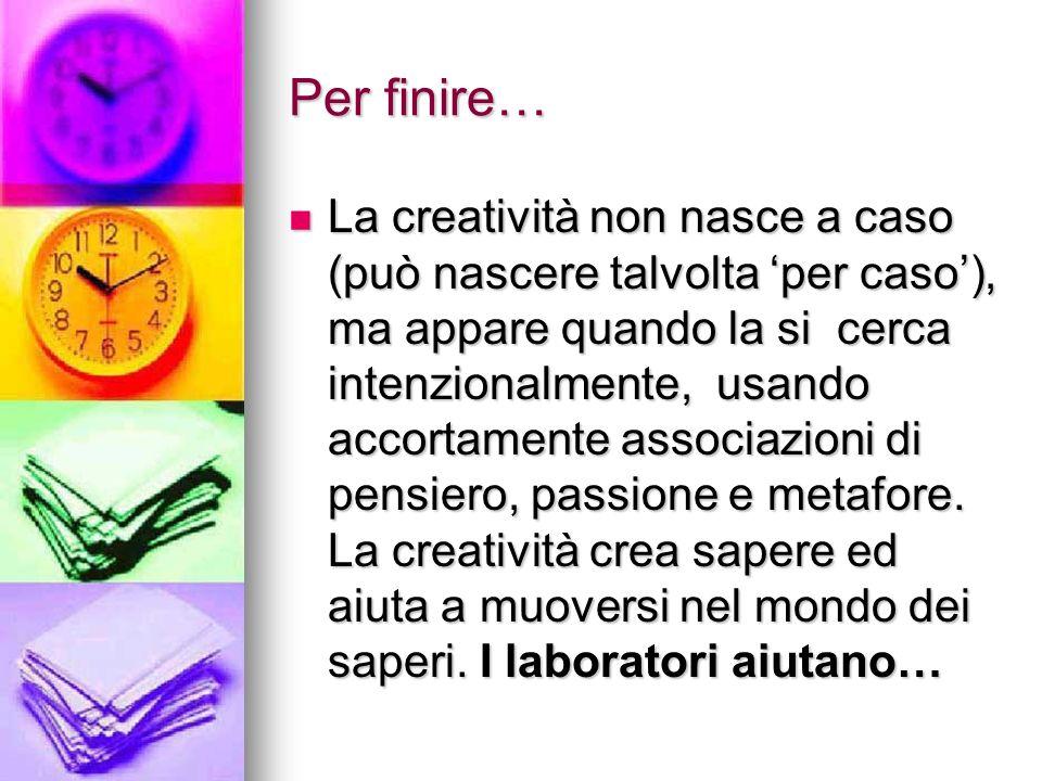 Per finire… La creatività non nasce a caso (può nascere talvolta per caso), ma appare quando la si cerca intenzionalmente, usando accortamente associazioni di pensiero, passione e metafore.