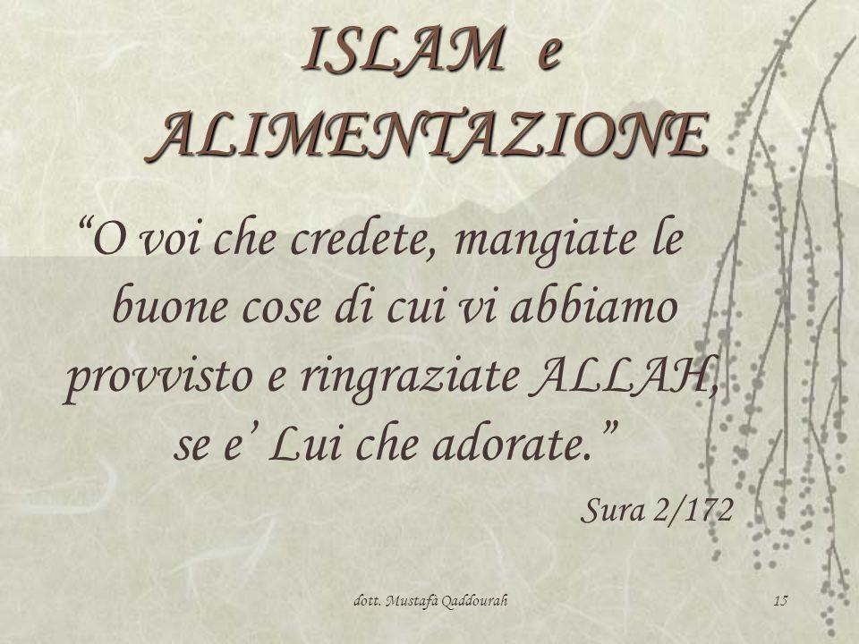 dott. Mustafà Qaddourah15 ISLAM e ALIMENTAZIONE O voi che credete, mangiate le buone cose di cui vi abbiamo provvisto e ringraziate ALLAH, se e Lui ch