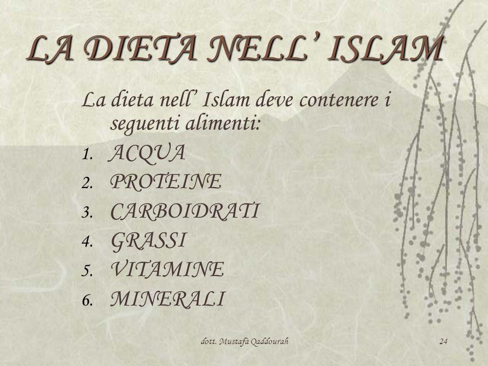 dott. Mustafà Qaddourah24 LA DIETA NELL ISLAM La dieta nell Islam deve contenere i seguenti alimenti: 1. ACQUA 2. PROTEINE 3. CARBOIDRATI 4. GRASSI 5.