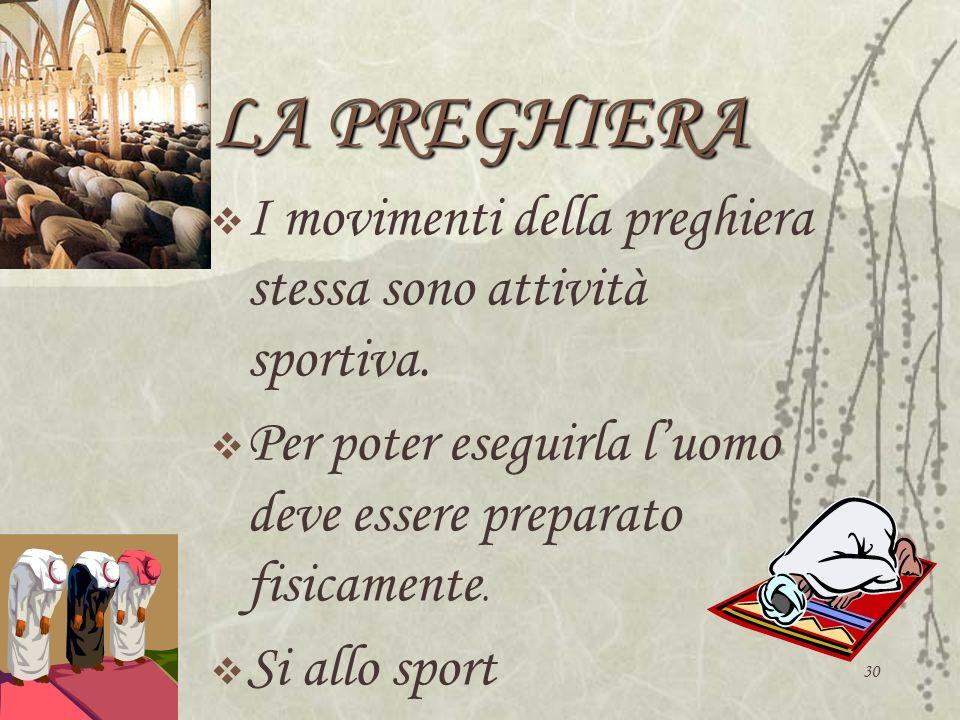 30 LA PREGHIERA I movimenti della preghiera stessa sono attività sportiva. Per poter eseguirla luomo deve essere preparato fisicamente. Si allo sport
