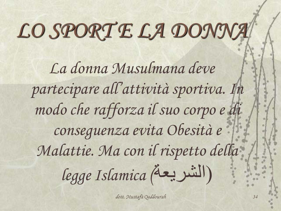 dott. Mustafà Qaddourah34 LO SPORT E LA DONNA La donna Musulmana deve partecipare allattività sportiva. In modo che rafforza il suo corpo e di consegu