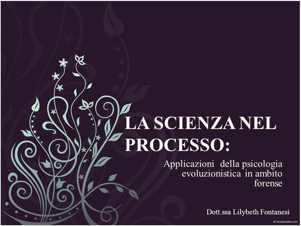 LA SCIENZA NEL PROCESSO: Applicazioni della psicologia evoluzionistica in ambito forense Dott.ssa Lilybeth Fontanesi