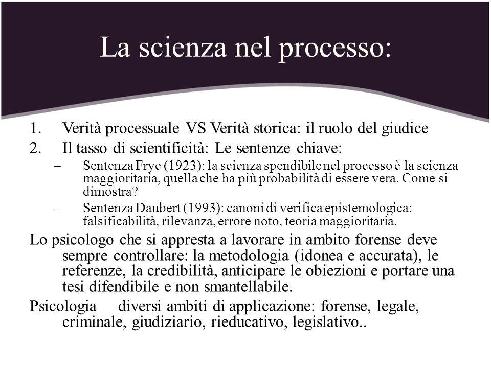 La scienza nel processo: 1.Verità processuale VS Verità storica: il ruolo del giudice 2.Il tasso di scientificità: Le sentenze chiave: –Sentenza Frye