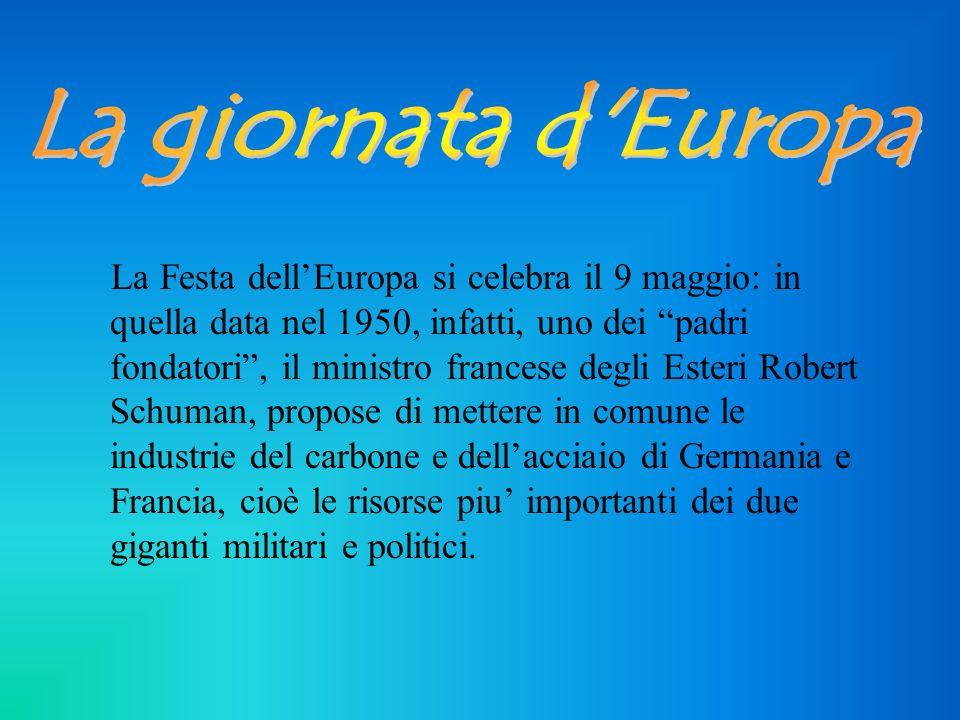 La Festa dellEuropa si celebra il 9 maggio: in quella data nel 1950, infatti, uno dei padri fondatori, il ministro francese degli Esteri Robert Schuman, propose di mettere in comune le industrie del carbone e dellacciaio di Germania e Francia, cioè le risorse piu importanti dei due giganti militari e politici.