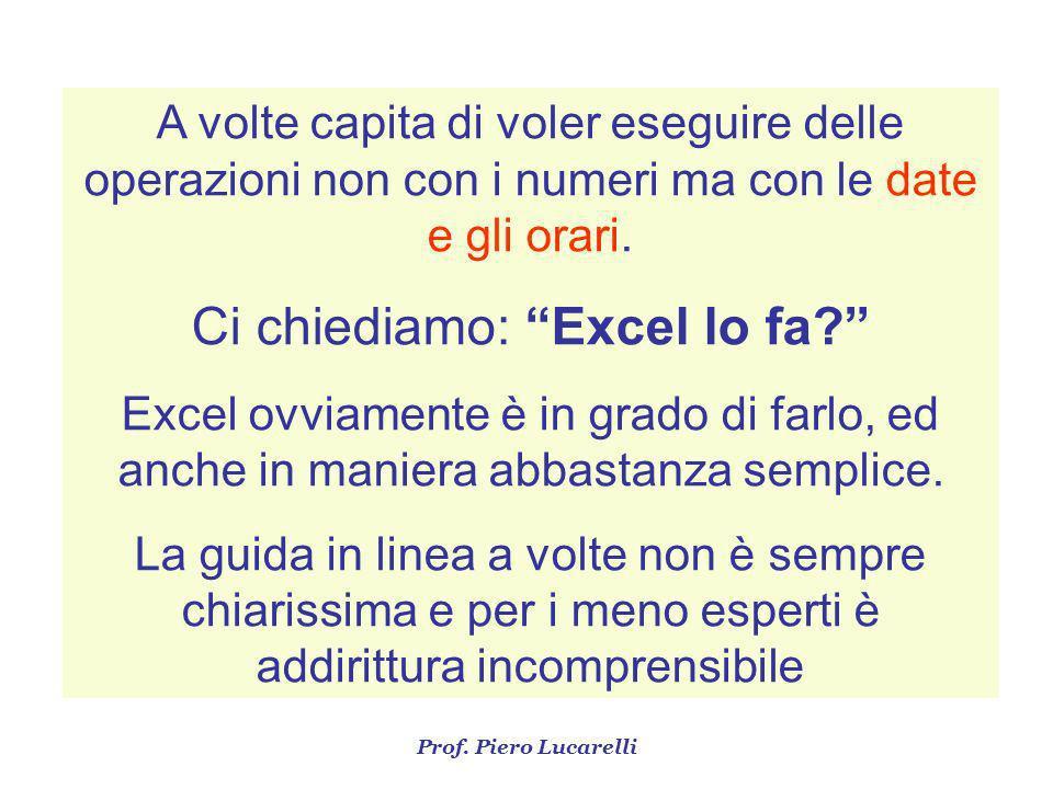 Prof. Piero Lucarelli A volte capita di voler eseguire delle operazioni non con i numeri ma con le date e gli orari. Ci chiediamo: Excel lo fa? Excel