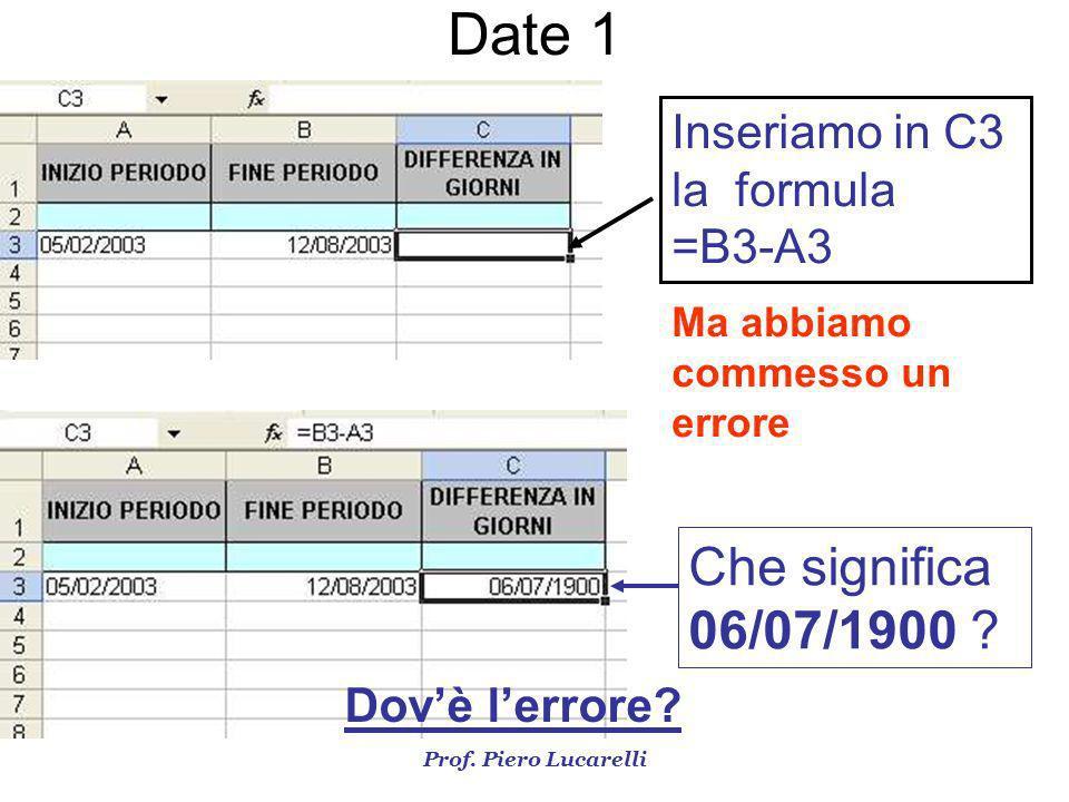 Prof. Piero Lucarelli Inseriamo in C3 la formula =B3-A3 Ma abbiamo commesso un errore Che significa 06/07/1900 ? Dovè lerrore? Date 1