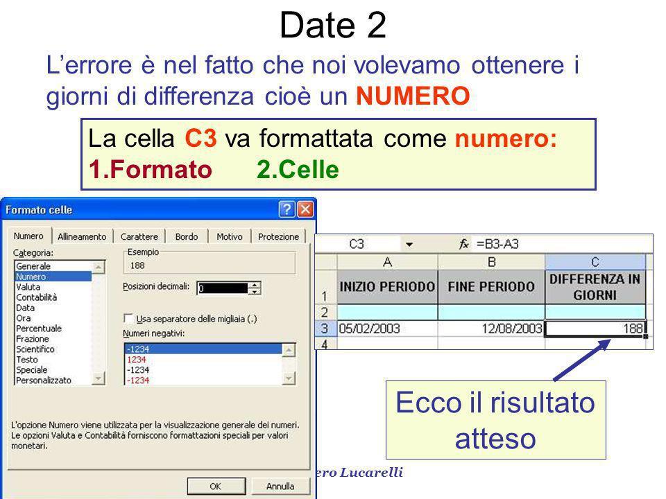 Prof. Piero Lucarelli Date 2 Lerrore è nel fatto che noi volevamo ottenere i giorni di differenza cioè un NUMERO La cella C3 va formattata come numero
