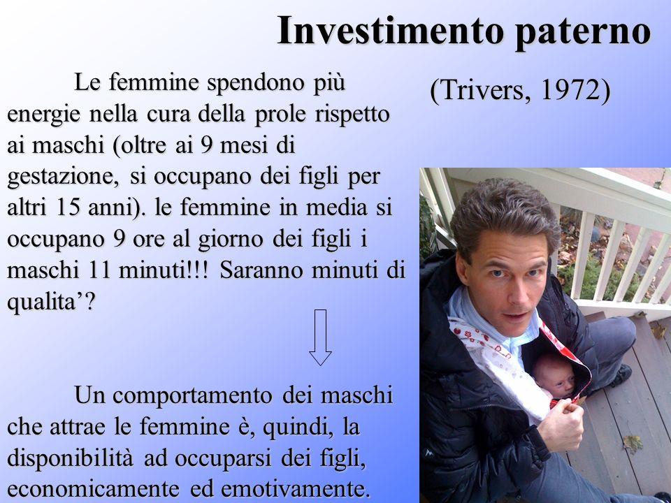 Investimento paterno (Trivers, 1972) (Trivers, 1972) Le femmine spendono più energie nella cura della prole rispetto ai maschi (oltre ai 9 mesi di ges