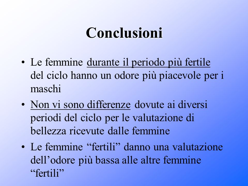 Conclusioni Le femmine durante il periodo più fertile del ciclo hanno un odore più piacevole per i maschi Non vi sono differenze dovute ai diversi per