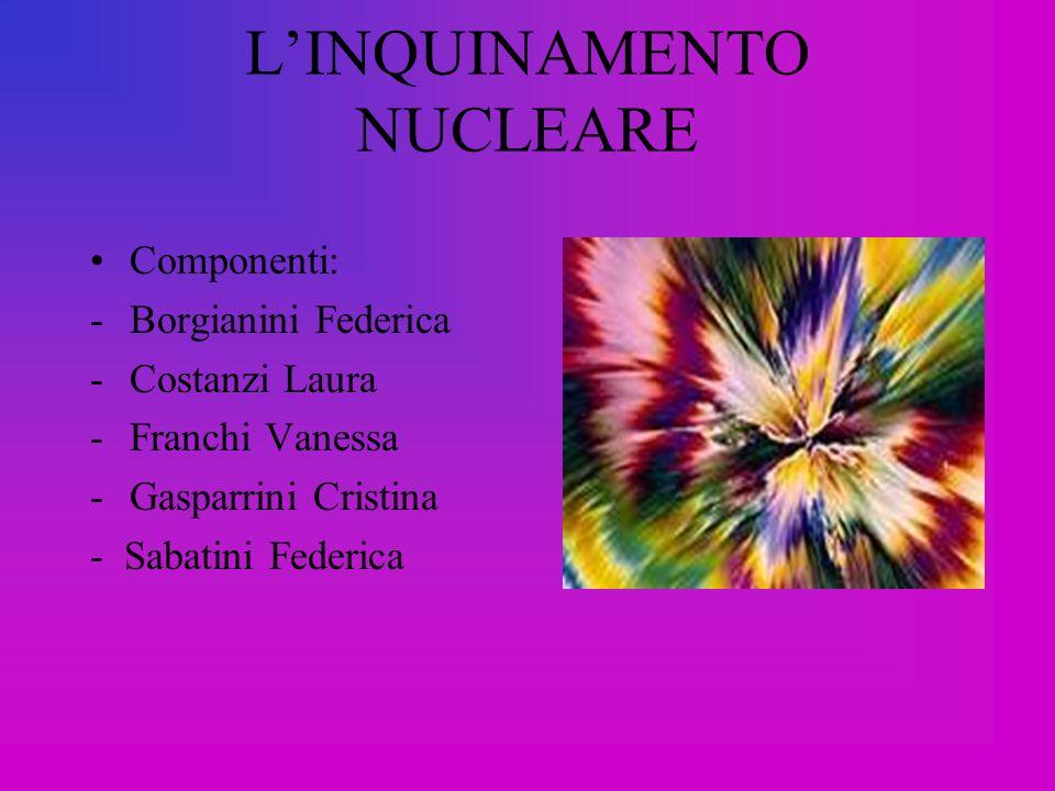 LINQUINAMENTO NUCLEARE Componenti: -Borgianini Federica -Costanzi Laura -Franchi Vanessa -Gasparrini Cristina - Sabatini Federica