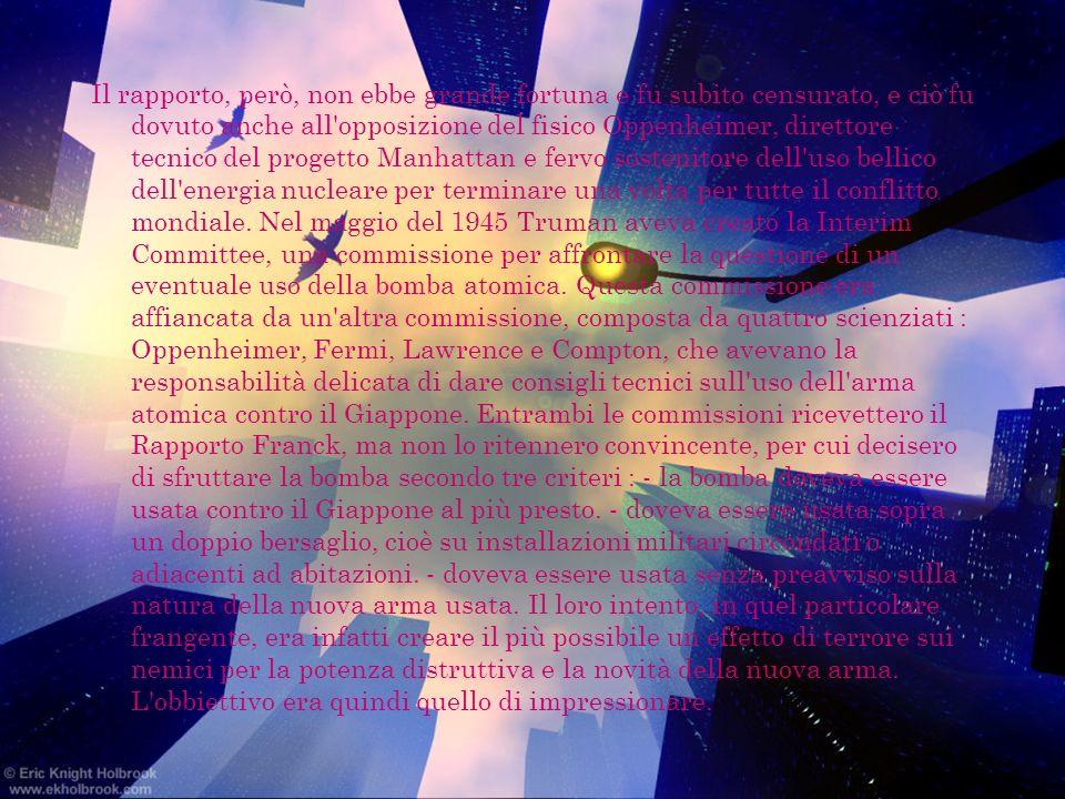 Il rapporto, però, non ebbe grande fortuna e fu subito censurato, e ciò fu dovuto anche all opposizione del fisico Oppenheimer, direttore tecnico del progetto Manhattan e fervo sostenitore dell uso bellico dell energia nucleare per terminare una volta per tutte il conflitto mondiale.