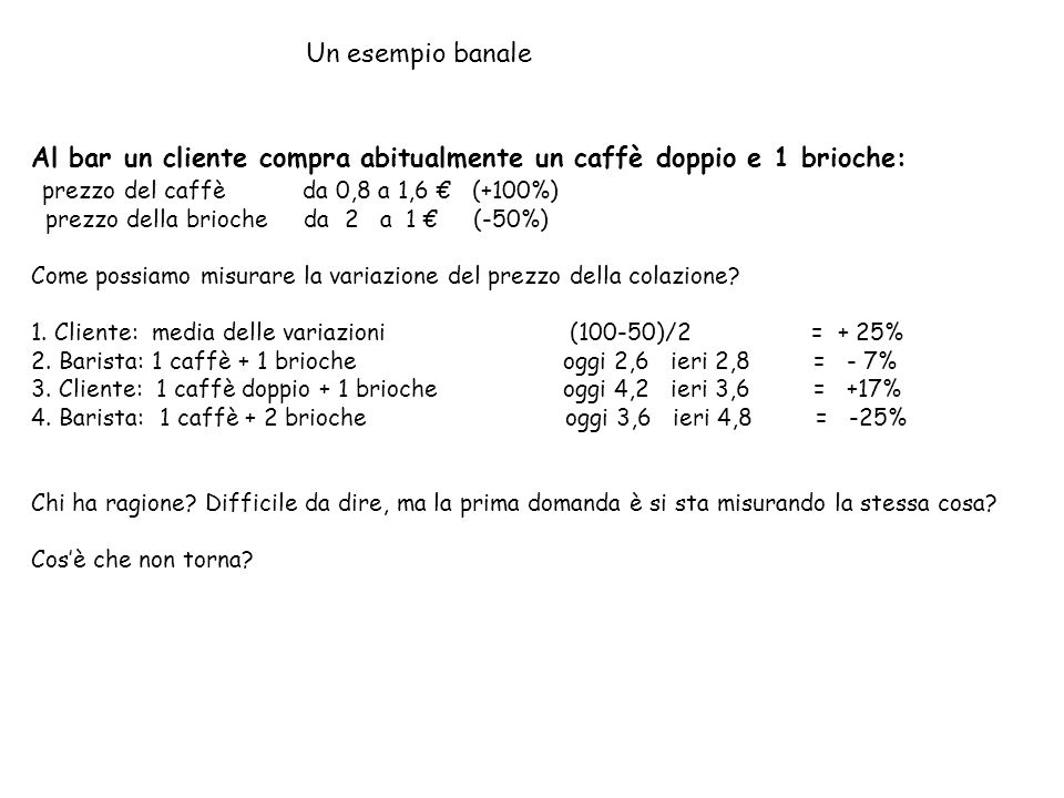 Un esempio banale Al bar un cliente compra abitualmente un caffè doppio e 1 brioche: prezzo del caffè da 0,8 a 1,6 (+100%) prezzo della brioche da 2 a 1 (-50%) Come possiamo misurare la variazione del prezzo della colazione.