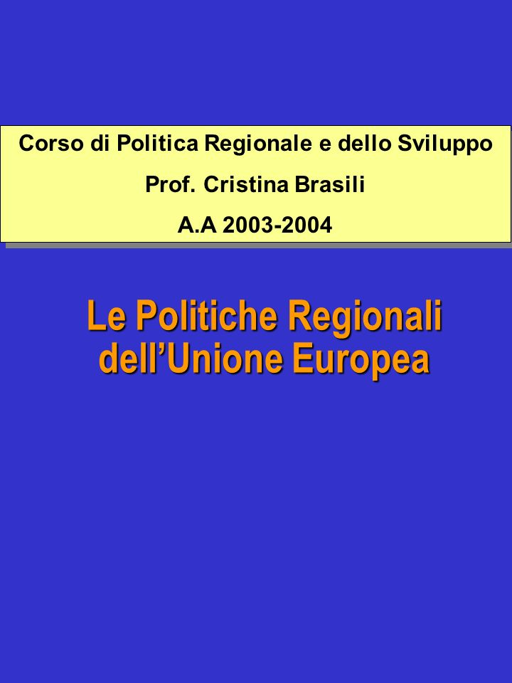 Le Politiche Regionali dellUnione Europea Corso di Politica Regionale e dello Sviluppo Prof. Cristina Brasili A.A 2003-2004 Corso di Politica Regional