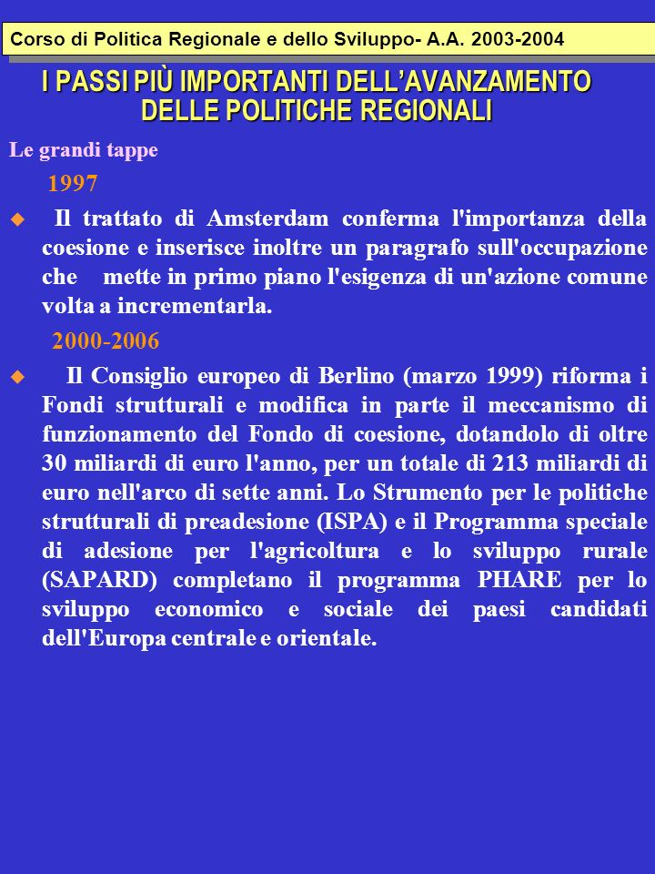 I PASSI PIÙ IMPORTANTI DELLAVANZAMENTO DELLE POLITICHE REGIONALI Le grandi tappe 1997 Il trattato di Amsterdam conferma l'importanza della coesione e