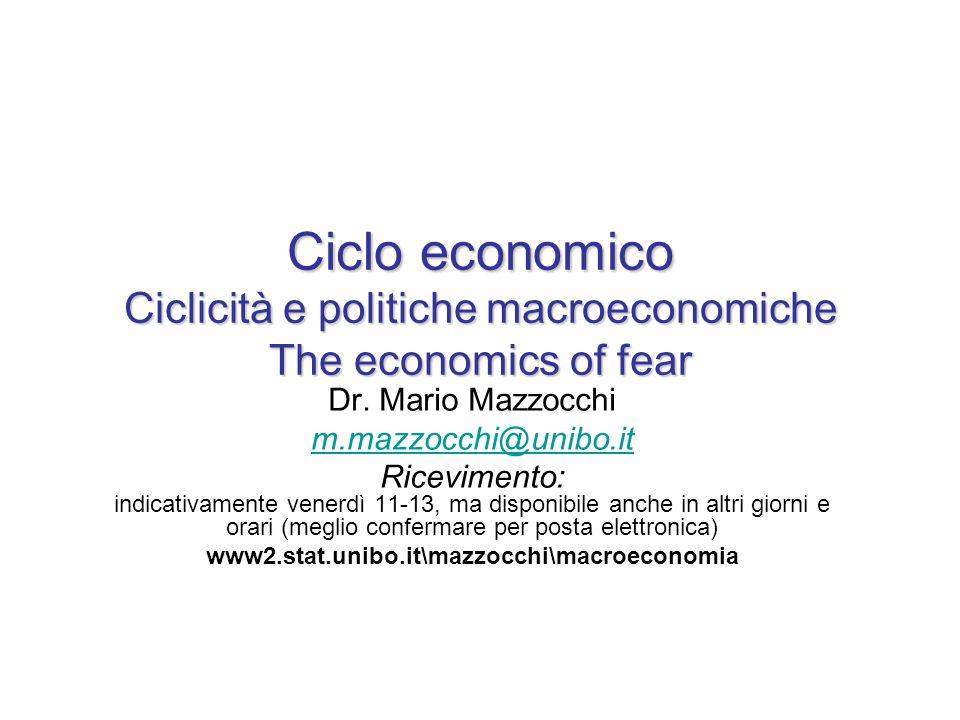 Ciclo economico Ciclicità e politiche macroeconomiche The economics of fear Dr. Mario Mazzocchi m.mazzocchi@unibo.it Ricevimento: indicativamente vene
