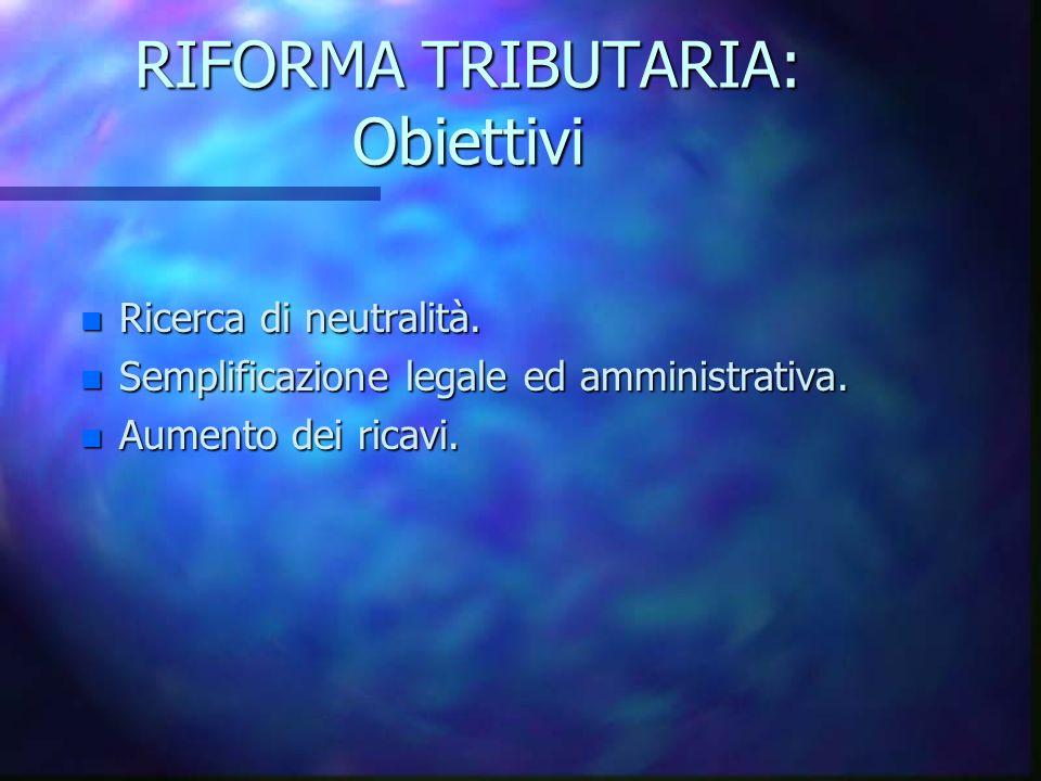 RIFORMA TRIBUTARIA: Obiettivi n Ricerca di neutralità. n Semplificazione legale ed amministrativa. n Aumento dei ricavi.