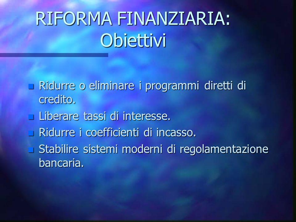 RIFORMA FINANZIARIA: Obiettivi n Ridurre o eliminare i programmi diretti di credito. n Liberare tassi di interesse. n Ridurre i coefficienti di incass