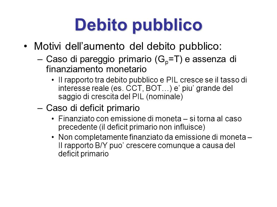 Debito pubblico Motivi dellaumento del debito pubblico: –Caso di pareggio primario (G p =T) e assenza di finanziamento monetario Il rapporto tra debito pubblico e PIL cresce se il tasso di interesse reale (es.