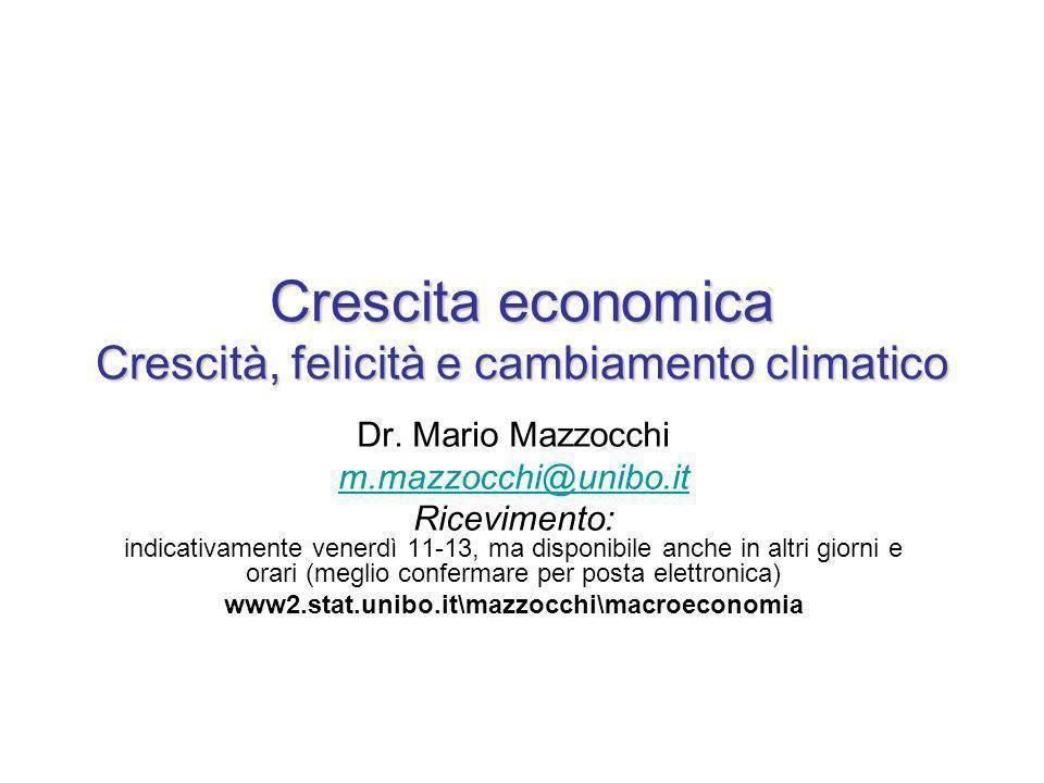 Crescita economica Crescità, felicità e cambiamento climatico Dr. Mario Mazzocchi m.mazzocchi@unibo.it Ricevimento: indicativamente venerdì 11-13, ma