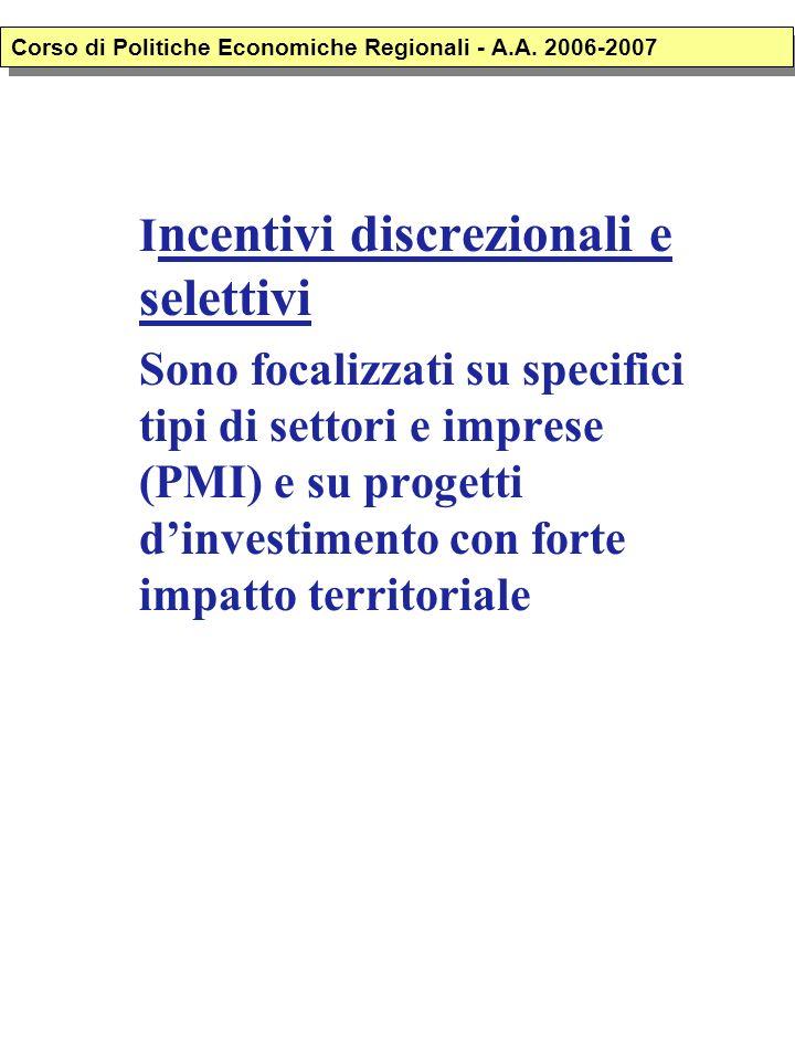 I ncentivi discrezionali e selettivi Sono focalizzati su specifici tipi di settori e imprese (PMI) e su progetti dinvestimento con forte impatto territoriale Corso di Politiche Economiche Regionali - A.A.