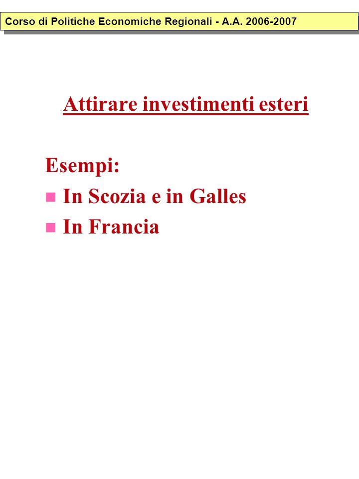 Attirare investimenti esteri Esempi: In Scozia e in Galles In Francia Corso di Politiche Economiche Regionali - A.A. 2006-2007