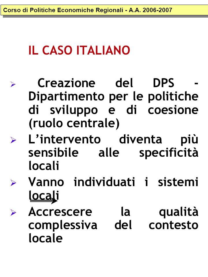IL CASO ITALIANO Creazione del DPS - Dipartimento per le politiche di sviluppo e di coesione (ruolo centrale) Lintervento diventa più sensibile alle specificità locali Vanno individuati i sistemi locali Accrescere la qualità complessiva del contesto locale Corso di Politiche Economiche Regionali - A.A.