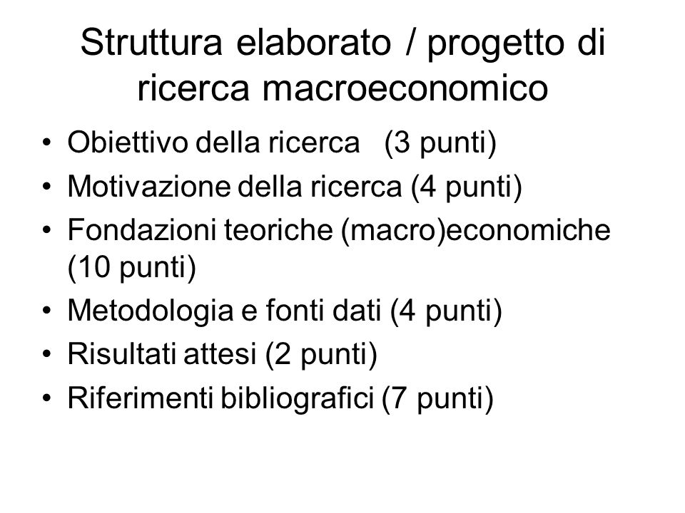 Struttura elaborato / progetto di ricerca macroeconomico Obiettivo della ricerca(3 punti) Motivazione della ricerca (4 punti) Fondazioni teoriche (macro)economiche (10 punti) Metodologia e fonti dati (4 punti) Risultati attesi (2 punti) Riferimenti bibliografici (7 punti)
