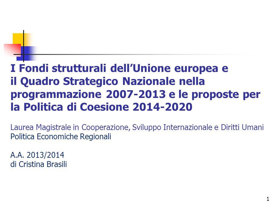 1 I Fondi strutturali dellUnione europea e il Quadro Strategico Nazionale nella programmazione 2007-2013 e le proposte per la Politica di Coesione 2014-2020 Laurea Magistrale in Cooperazione, Sviluppo Internazionale e Diritti Umani Politica Economiche Regionali A.A.