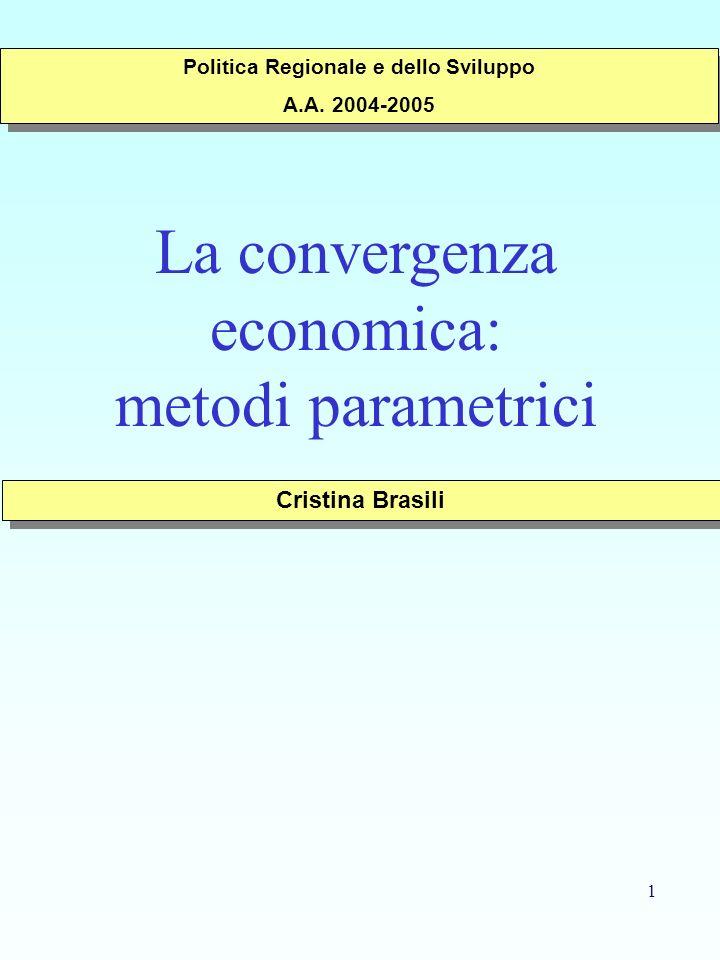 1 La convergenza economica: metodi parametrici Cristina Brasili Politica Regionale e dello Sviluppo A.A. 2004-2005 Politica Regionale e dello Sviluppo